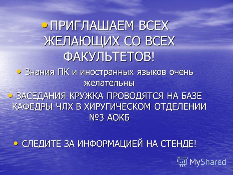ПРИГЛАШАЕМ ВСЕХ ЖЕЛАЮЩИХ СО ВСЕХ ФАКУЛЬТЕТОВ! ПРИГЛАШАЕМ ВСЕХ ЖЕЛАЮЩИХ СО ВСЕХ ФАКУЛЬТЕТОВ! Знания ПК и иностранных языков очень желательны Знания ПК и иностранных языков очень желательны ЗАСЕДАНИЯ КРУЖКА ПРОВОДЯТСЯ НА БАЗЕ КАФЕДРЫ ЧЛХ В ХИРУГИЧЕСКОМ