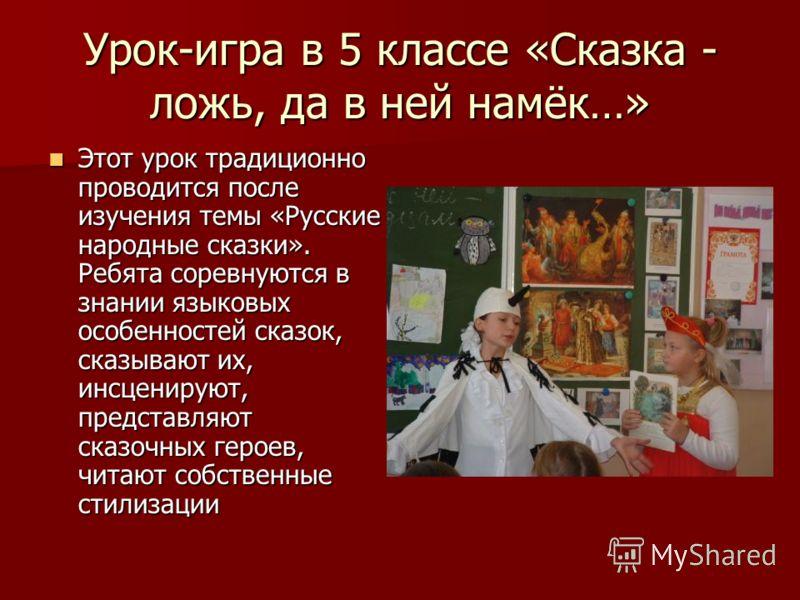 Урок-игра в 5 классе «Сказка - ложь, да в ней намёк…» Этот урок традиционно проводится после изучения темы «Русские народные сказки». Ребята соревнуются в знании языковых особенностей сказок, сказывают их, инсценируют, представляют сказочных героев,