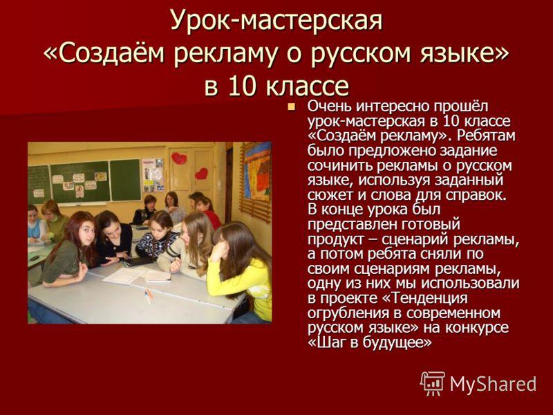 Урок-мастерская «Создаём рекламу о русском языке» в 10 классе Очень интересно прошёл урок-мастерская в 10 классе «Создаём рекламу». Ребятам было предложено задание сочинить рекламы о русском языке, используя заданный сюжет и слова для справок. В конц