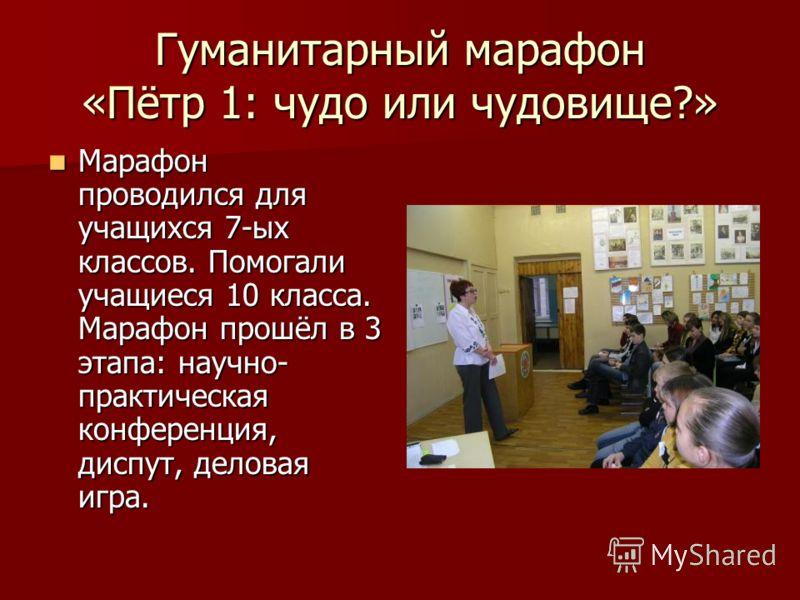 Гуманитарный марафон «Пётр 1: чудо или чудовище?» Марафон проводился для учащихся 7-ых классов. Помогали учащиеся 10 класса. Марафон прошёл в 3 этапа: научно- практическая конференция, диспут, деловая игра. Марафон проводился для учащихся 7-ых классо