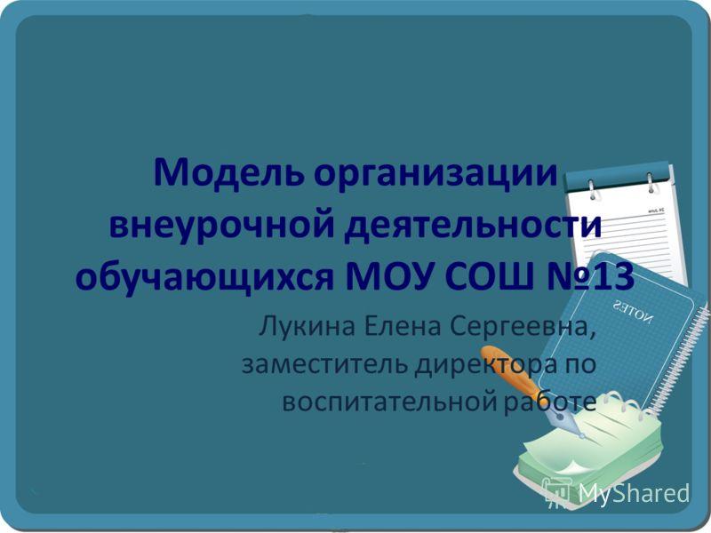 Модель организации внеурочной деятельности обучающихся МОУ СОШ 13 Лукина Елена Сергеевна, заместитель директора по воспитательной работе