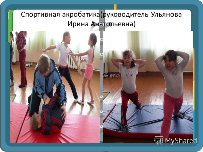 Спортивная акробатика(руководитель Ульянова Ирина Анатольевна)