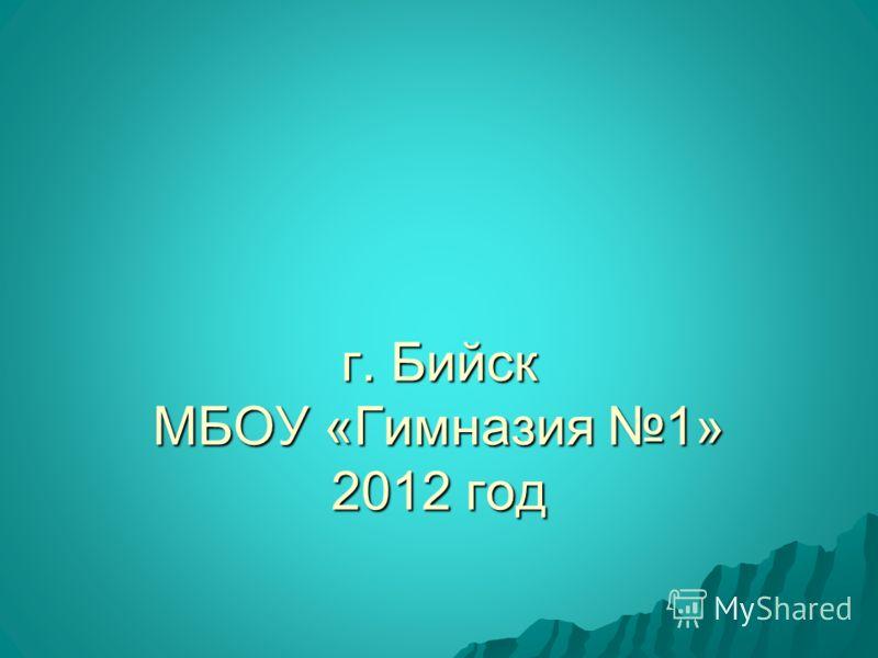 г. Бийск МБОУ «Гимназия 1» 2012 год