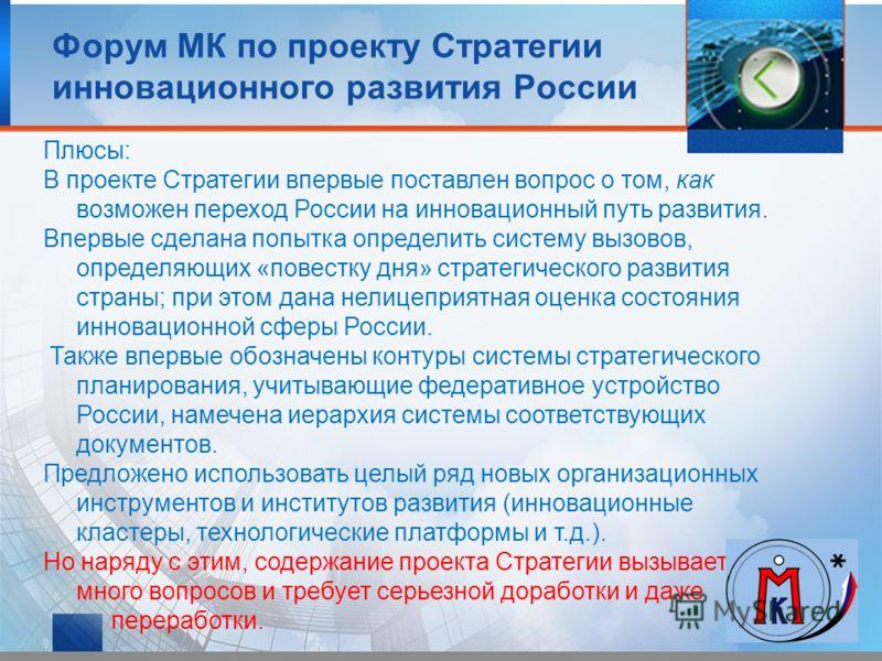 Плюсы: В проекте Стратегии впервые поставлен вопрос о том, как возможен переход России на инновационный путь развития. Впервые сделана попытка определить систему вызовов, определяющих «повестку дня» стратегического развития страны; при этом дана нели