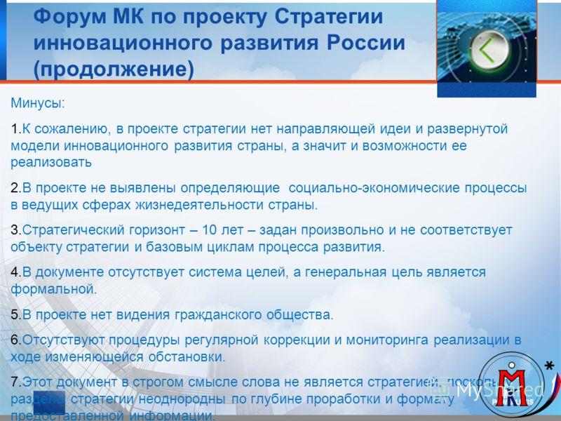 Форум МК по проекту Стратегии инновационного развития России (продолжение) Минусы: 1.К сожалению, в проекте стратегии нет направляющей идеи и развернутой модели инновационного развития страны, а значит и возможности ее реализовать 2.В проекте не выяв