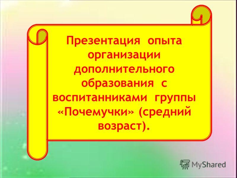 Презентация опыта организации дополнительного образования с воспитанниками группы «Почемучки» (средний возраст).