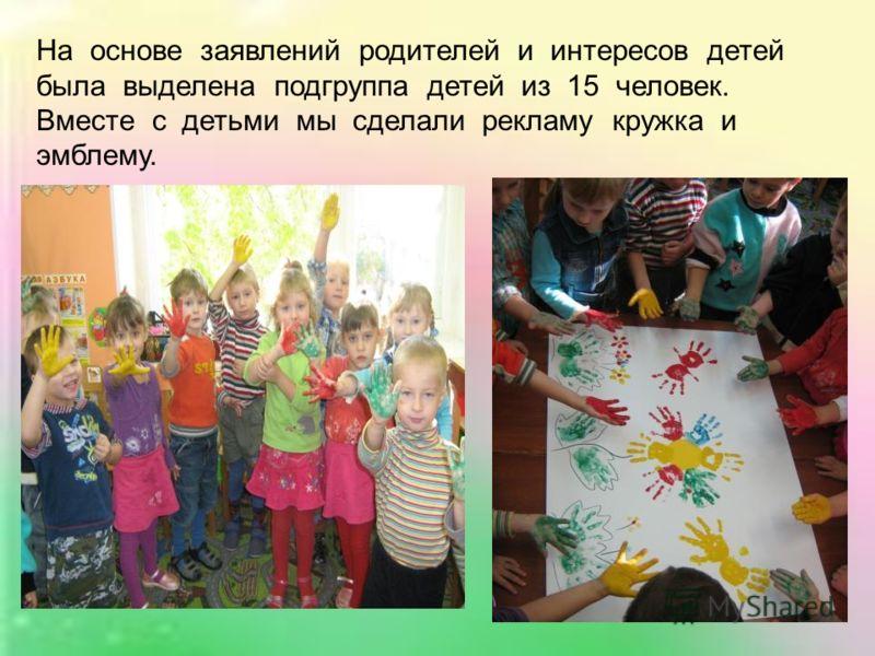 На основе заявлений родителей и интересов детей была выделена подгруппа детей из 15 человек. Вместе с детьми мы сделали рекламу кружка и эмблему.