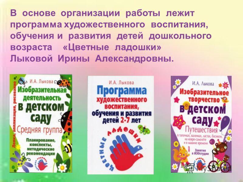 В основе организации работы лежит программа художественного воспитания, обучения и развития детей дошкольного возраста «Цветные ладошки» Лыковой Ирины Александровны.
