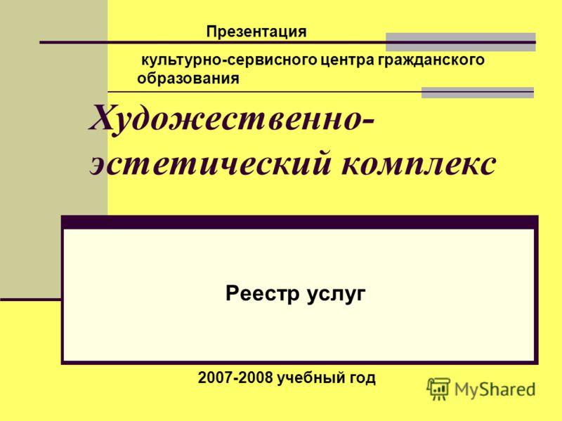 Художественно- эстетический комплекс Реестр услуг Презентация культурно-сервисного центра гражданского образования 2007-2008 учебный год