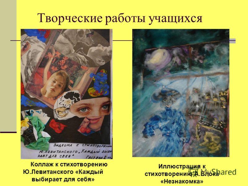 Творческие работы учащихся Коллаж к стихотворению Ю.Левитанского «Каждый выбирает для себя» Иллюстрация к стихотворению А.Блока «Незнакомка»
