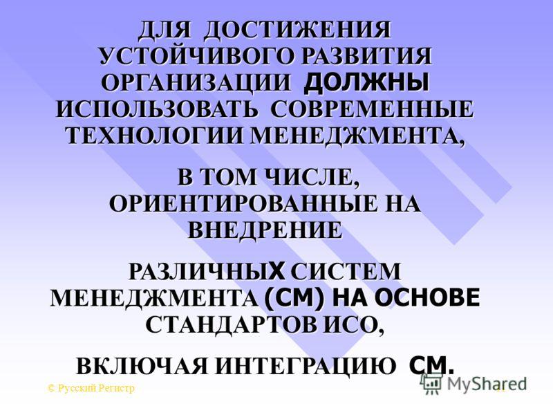 © Русский Регистр11 ДЛЯ ДОСТИЖЕНИЯ УСТОЙЧИВОГО РАЗВИТИЯ ОРГАНИЗАЦИИ ДОЛЖНЫ ИСПОЛЬЗОВАТЬ СОВРЕМЕННЫЕ ТЕХНОЛОГИИ МЕНЕДЖМЕНТА, В ТОМ ЧИСЛЕ, ОРИЕНТИРОВАННЫЕ НА ВНЕДРЕНИЕ В ТОМ ЧИСЛЕ, ОРИЕНТИРОВАННЫЕ НА ВНЕДРЕНИЕ РАЗЛИЧНЫ Х СИСТЕМ МЕНЕДЖМЕНТА (СМ) НА ОСНО