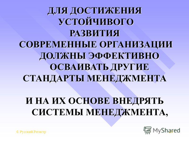 © Русский Регистр25 ДЛЯ ДОСТИЖЕНИЯ УСТОЙЧИВОГО УСТОЙЧИВОГОРАЗВИТИЯ СОВРЕМЕННЫЕ ОРГАНИЗАЦИИ ДОЛЖНЫ ЭФФЕКТИВНО ОСВАИВАТЬ ДРУГИЕ СОВРЕМЕННЫЕ ОРГАНИЗАЦИИ ДОЛЖНЫ ЭФФЕКТИВНО ОСВАИВАТЬ ДРУГИЕ СТАНДАРТЫ МЕНЕДЖМЕНТА И НА ИХ ОСНОВЕ ВНЕДРЯТЬ СИСТЕМЫ МЕНЕДЖМЕНТА