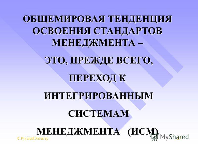 © Русский Регистр27 ОБЩЕМИРОВАЯ ТЕНДЕНЦИЯ ОСВОЕНИЯ СТАНДАРТОВ МЕНЕДЖМЕНТА – ЭТО, ПРЕЖДЕ ВСЕГО, ЭТО, ПРЕЖДЕ ВСЕГО, ПЕРЕХОД К ИНТЕГРИРОВАННЫМ ИНТЕГРИРОВАННЫМ СИСТЕМАМ СИСТЕМАМ МЕНЕДЖМЕНТА (ИСМ)
