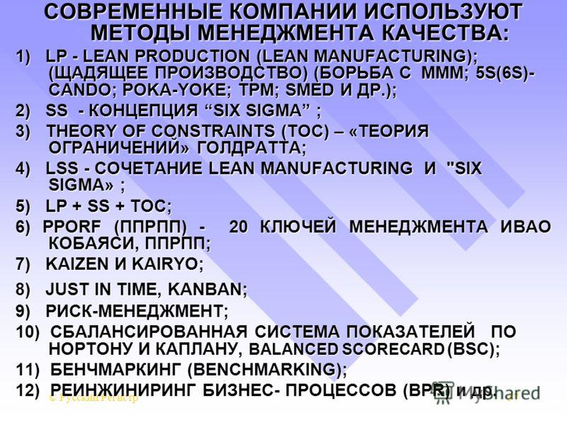 © Русский Регистр37 СОВРЕМЕННЫЕ КОМПАНИИ ИСПОЛЬЗУЮТ МЕТОДЫ МЕНЕДЖМЕНТА КАЧЕСТВА: 1) LP - LEAN PRODUCTION (LEAN MANUFACTURING); (ЩАДЯЩЕЕ ПРОИЗВОДСТВО) (БОРЬБА С МММ; 5S(6S)- CANDO; POKA-YOKE; TPM; SMED И ДР.); 2) SS - КОНЦЕПЦИЯ SIX SIGMA ; 3) THEORY O