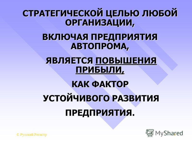 © Русский Регистр4 СТРАТЕГИЧЕСКОЙ ЦЕЛЬЮ ЛЮБОЙ ОРГАНИЗАЦИИ, ВКЛЮЧАЯ ПРЕДПРИЯТИЯ АВТОПРОМА, ЯВЛЯЕТСЯ ПОВЫШЕНИЯ ПРИБЫЛИ, ЯВЛЯЕТСЯ ПОВЫШЕНИЯ ПРИБЫЛИ, КАК ФАКТОР УСТОЙЧИВОГО РАЗВИТИЯ УСТОЙЧИВОГО РАЗВИТИЯПРЕДПРИЯТИЯ.