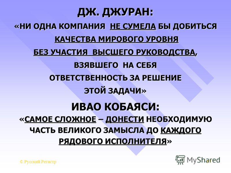 © Русский Регистр57 ДЖ. ДЖУРАН: «НИ ОДНА КОМПАНИЯ НЕ СУМЕЛА БЫ ДОБИТЬСЯ КАЧЕСТВА МИРОВОГО УРОВНЯ КАЧЕСТВА МИРОВОГО УРОВНЯ БЕЗ УЧАСТИЯ ВЫСШЕГО РУКОВОДСТВА, ВЗЯВШЕГО НА СЕБЯ ОТВЕТСТВЕННОСТЬ ЗА РЕШЕНИЕ ЭТОЙ ЗАДАЧИ» ИВАО КОБАЯСИ: «САМОЕ СЛОЖНОЕ – ДОНЕСТИ