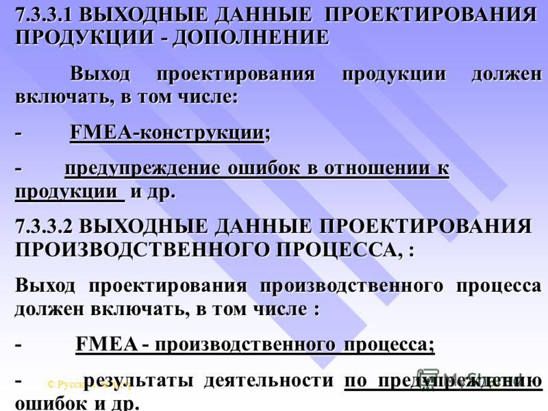 © Русский Регистр71 7.3.3.1 ВЫХОДНЫЕ ДАННЫЕ ПРОЕКТИРОВАНИЯ ПРОДУКЦИИ - ДОПОЛНЕНИЕ Выход проектирования продукции должен включать, в том числе: - FMEA-конструкции; - предупреждение ошибок в отношении к продукции и др. 7.3.3.2 ВЫХОДНЫЕ ДАННЫЕ ПРОЕКТИРО