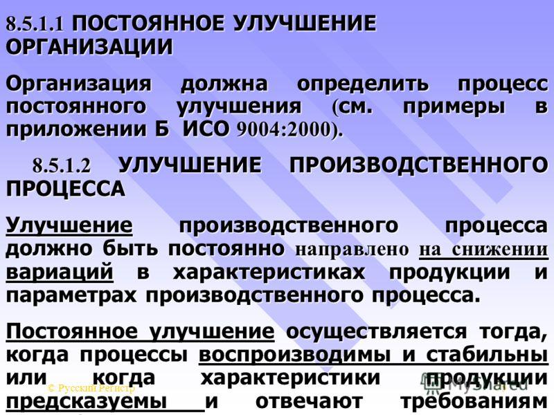 © Русский Регистр75 8.5.1.1 ПОСТОЯННОЕ УЛУЧШЕНИЕ ОРГАНИЗАЦИИ Организация должна определить процесс постоянного улучшения ( см. примеры в приложении Б ИСО 9004:2000). 8.5.1.2 УЛУЧШЕНИЕ ПРОИЗВОДСТВЕННОГО ПРОЦЕССА 8.5.1.2 УЛУЧШЕНИЕ ПРОИЗВОДСТВЕННОГО ПРО