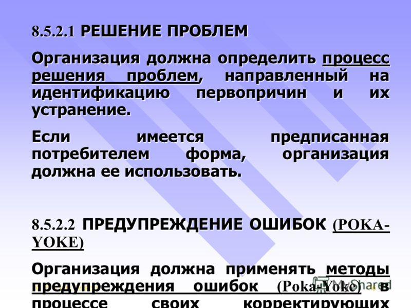 © Русский Регистр76 8.5.2.1 РЕШЕНИЕ ПРОБЛЕМ Организация должна определить процесс решения проблем, направленный на идентификацию первопричин и их устранение. Если имеется предписанная потребителем форма, организация должна ее использовать. 8.5.2.2 ПР