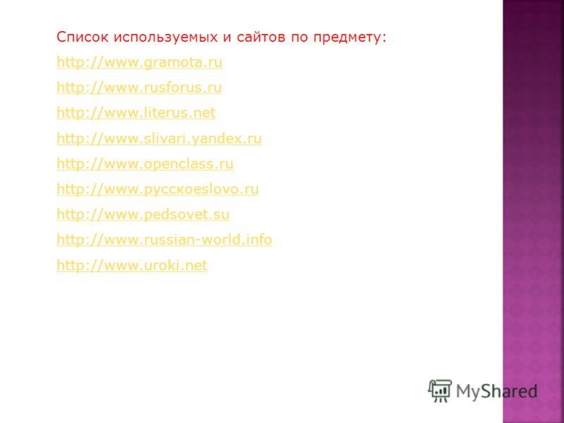 Список используемых и сайтов по предмету: http://www.gramota.ru http://www.rusforus.ru http://www.literus.net http://www.slivari.yandex.ru http://www.openclass.ru http://www.русскоеslovo.ru http://www.pedsovet.su http://www.russian-world.info http://