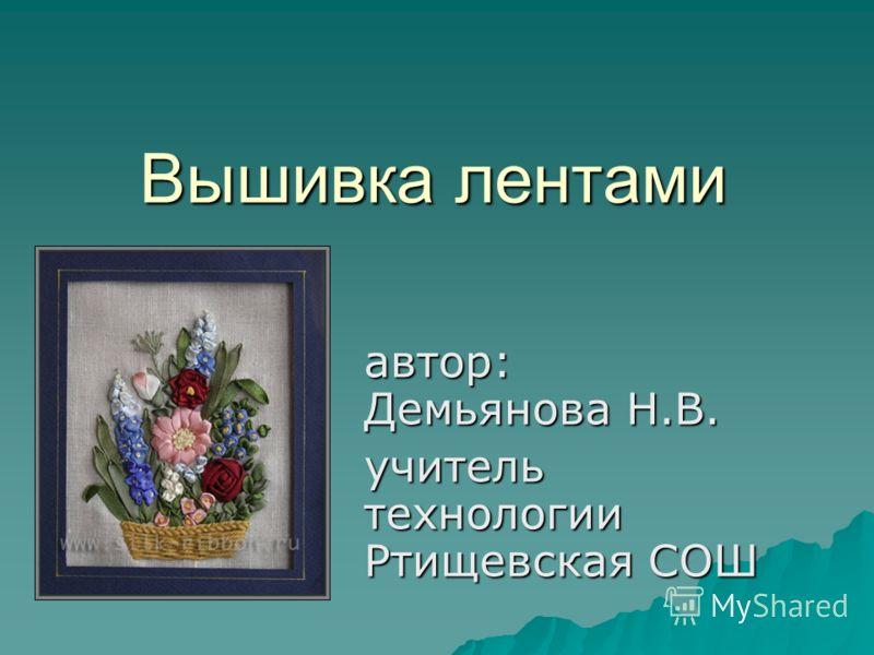 автор: Демьянова Н.В. учитель технологии Ртищевская СОШ Вышивка лентами