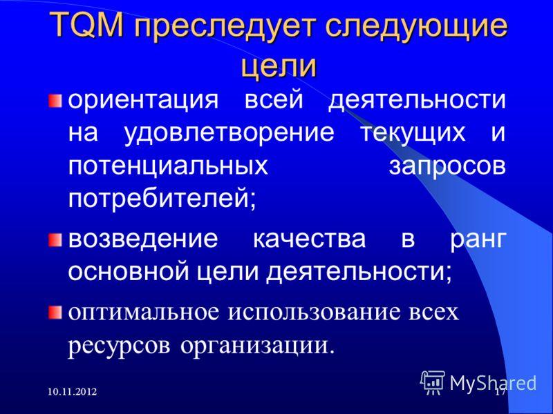 10.11.201217 TQM преследует следующие цели ориентация всей деятельности на удовлетворение текущих и потенциальных запросов потребителей; возведение качества в ранг основной цели деятельности; оптимальное использование всех ресурсов организации.