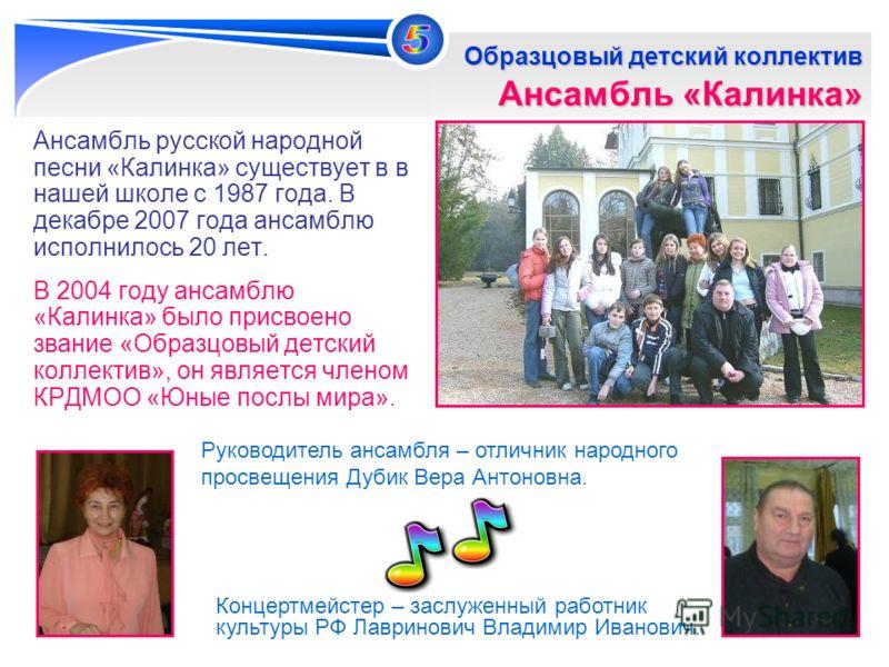 10 Ансамбль русской народной песни «Калинка» существует в в нашей школе с 1987 года. В декабре 2007 года ансамблю исполнилось 20 лет. В 2004 году ансамблю «Калинка» было присвоено звание «Образцовый детский коллектив», он является членом КРДМОО «Юные