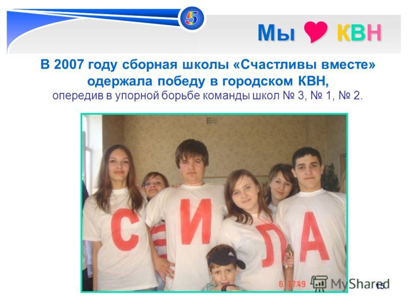 15 Мы КВН Мы КВН В 2007 году сборная школы «Счастливы вместе» одержала победу в городском КВН, опередив в упорной борьбе команды школ 3, 1, 2.