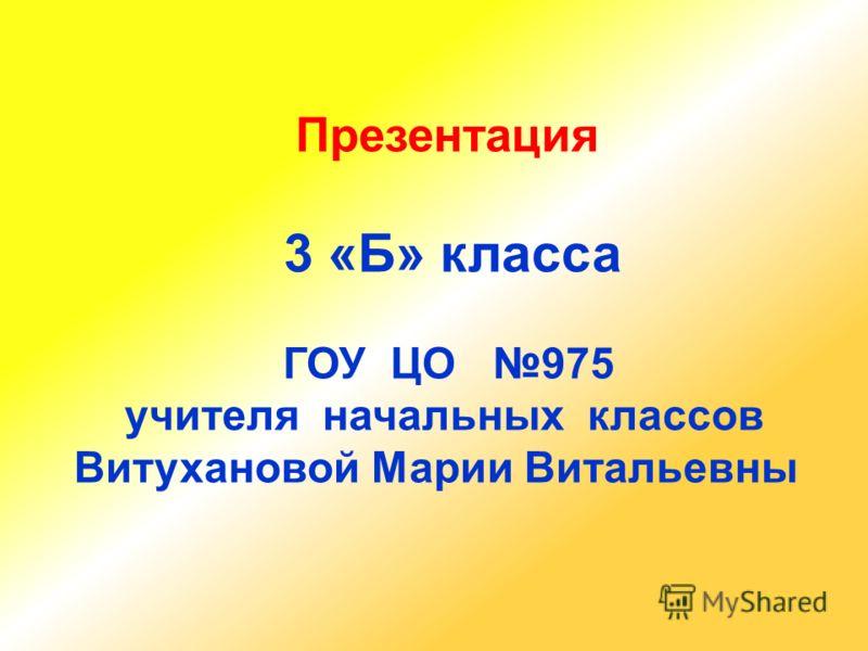 Презентация 3 «Б» класса ГОУ ЦО 975 учителя начальных классов Витухановой Марии Витальевны