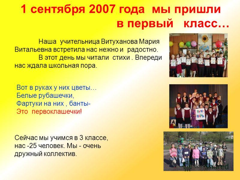 Наша учительница Витуханова Мария Витальевна встретила нас нежно и радостно. В этот день мы читали стихи. Впереди нас ждала школьная пора. 1 сентября 2007 года мы пришли в первый класс… Сейчас мы учимся в 3 классе, нас -25 человек. Мы - очень дружный