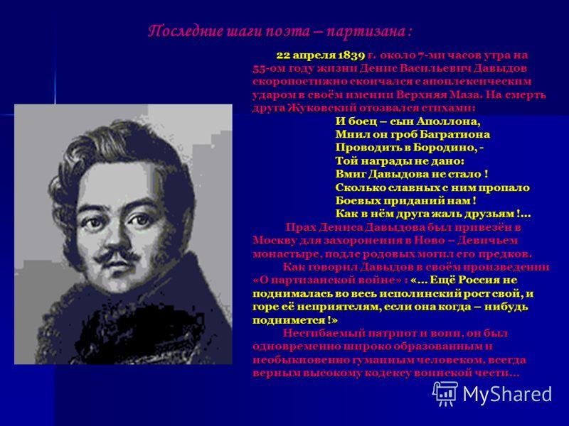Последние шаги поэта – партизана : 22 апреля 1839 г. около 7-ми часов утра на 22 апреля 1839 г. около 7-ми часов утра на 55-ом году жизни Денис Васильевич Давыдов скоропостижно скончался с апоплексическим ударом в своём имении Верхняя Маза. На смерть