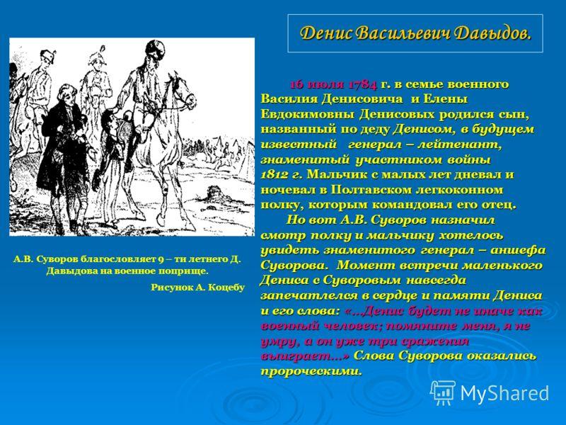Денис Васильевич Давыдов. 16 июля 1784 г. в семье военного 16 июля 1784 г. в семье военного Василия Денисовича и Елены Евдокимовны Денисовых родился сын, названный по деду Денисом, в будущем известный генерал – лейтенант, знаменитый участником войны