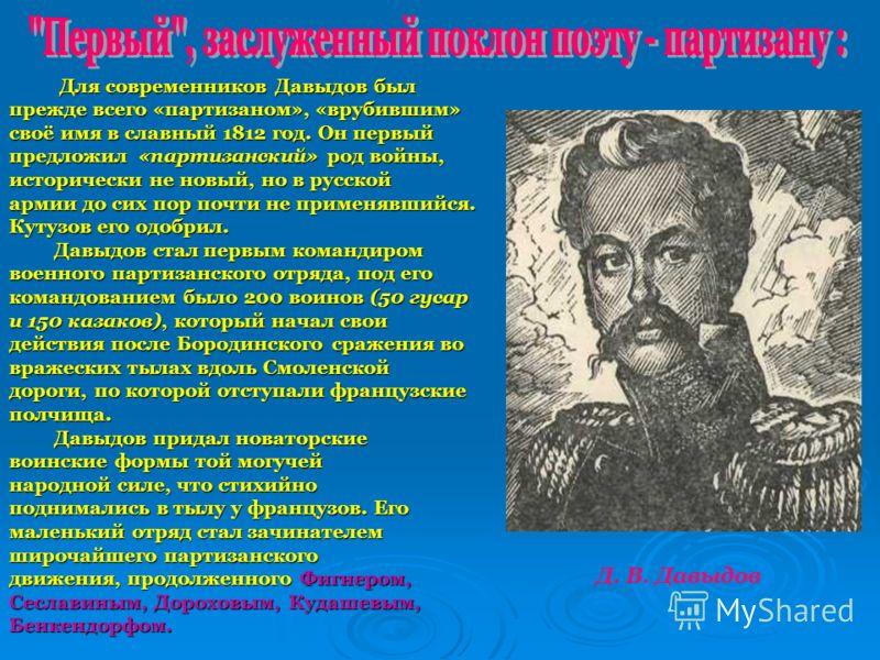 Для современников Давыдов был Для современников Давыдов был прежде всего «партизаном», «врубившим» своё имя в славный 1812 год. Он первый предложил «партизанский» род войны, исторически не новый, но в русской армии до сих пор почти не применявшийся.