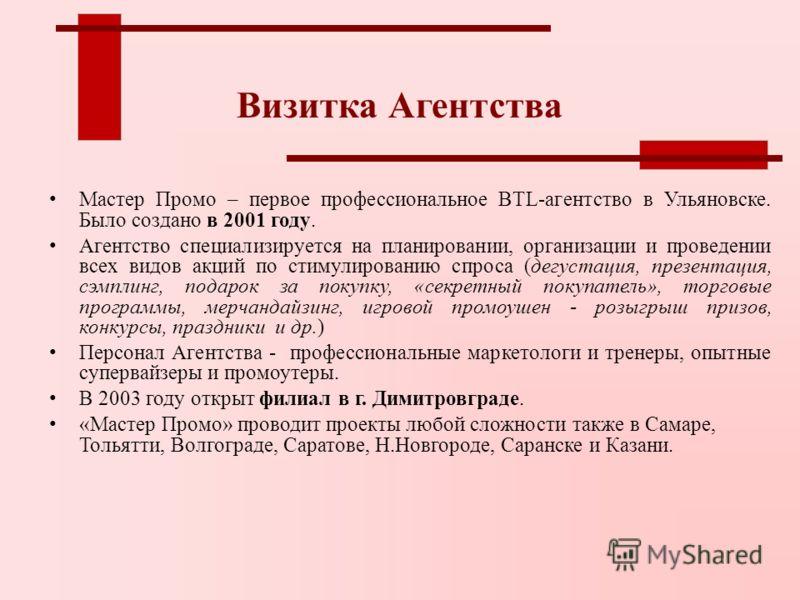 Визитка Агентства Мастер Промо – первое профессиональное BTL-агентство в Ульяновске. Было создано в 2001 году. Агентство специализируется на планировании, организации и проведении всех видов акций по стимулированию спроса (дегустация, презентация, сэ