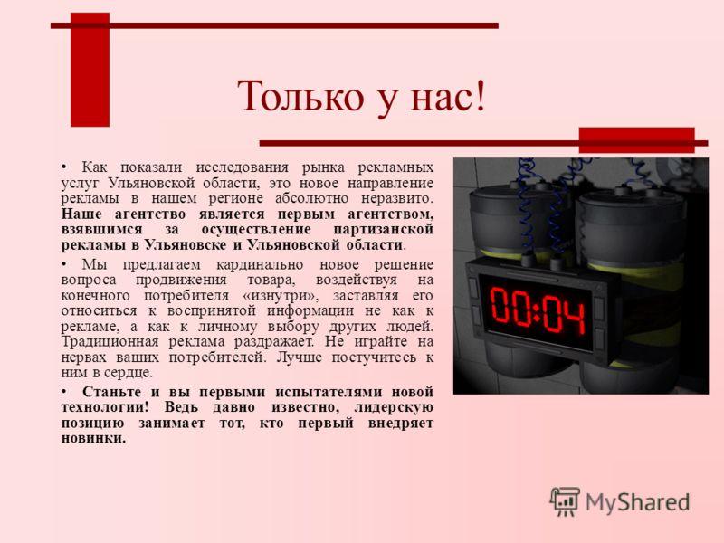 Только у нас! Как показали исследования рынка рекламных услуг Ульяновской области, это новое направление рекламы в нашем регионе абсолютно неразвито. Наше агентство является первым агентством, взявшимся за осуществление партизанской рекламы в Ульянов