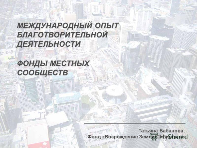 МЕЖДУНАРОДНЫЙ ОПЫТ БЛАГОТВОРИТЕЛЬНОЙДЕЯТЕЛЬНОСТИ Татьяна Бабанова, Фонд «Возрождение Земли Сибирской» ФОНДЫ МЕСТНЫХ СООБЩЕСТВ