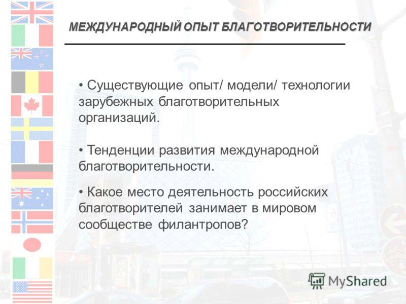 МЕЖДУНАРОДНЫЙ ОПЫТ БЛАГОТВОРИТЕЛЬНОСТИ Существующие опыт/ модели/ технологии зарубежных благотворительных организаций. Тенденции развития международной благотворительности. Какое место деятельность российских благотворителей занимает в мировом сообще