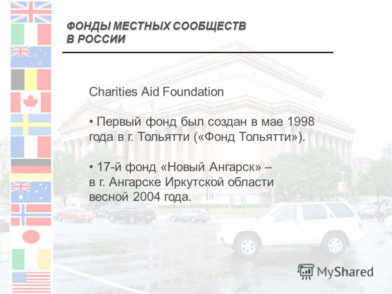 ФОНДЫ МЕСТНЫХ СООБЩЕСТВ В РОССИИ Charities Aid Foundation Первый фонд был создан в мае 1998 года в г. Тольятти («Фонд Тольятти»). 17-й фонд «Новый Ангарск» – в г. Ангарске Иркутской области весной 2004 года.