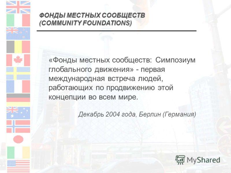 ФОНДЫ МЕСТНЫХ СООБЩЕСТВ (COMMUNITY FOUNDATIONS) «Фонды местных сообществ: Симпозиум глобального движения» - первая международная встреча людей, работающих по продвижению этой концепции во всем мире. Декабрь 2004 года, Берлин (Германия)