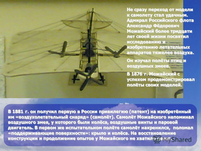 В 1881 г. он получил первую в России привилегию (патент) на изобретённый им «воздухолетательный снаряд» (самолёт). Самолёт Можайского напоминал воздушного змея, у которого были колёса, воздушные винты и паровой двигатель. В первом же испытательном по