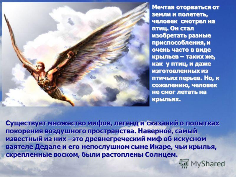 Мечтая оторваться от земли и полететь, человек смотрел на птиц. Он стал изобретать разные приспособления, и очень часто в виде крыльев – таких же, как у птиц, и даже изготовленных из птичьих перьев. Но, к сожалению, человек не смог летать на крыльях.