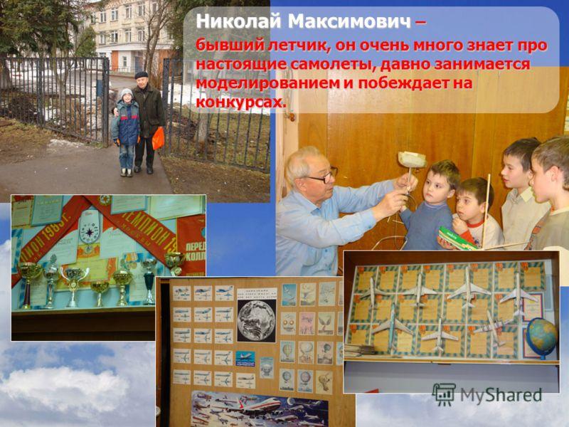 Николай Максимович – бывший летчик, он очень много знает про настоящие самолеты, давно занимается моделированием и побеждает на конкурсах.