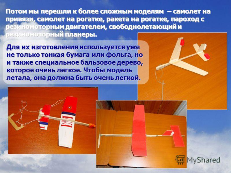 Потом мы перешли к более сложным моделям – самолет на привязи, самолет на рогатке, ракета на рогатке, пароход с резиномоторным двигателем, свободнолетающий и резиномоторный планеры. Для их изготовления используется уже не только тонкая бумага или фол