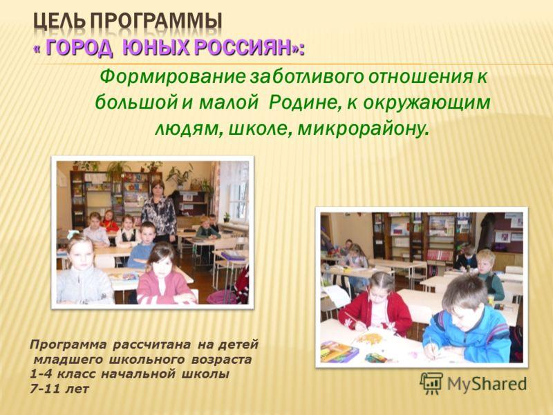 Формирование заботливого отношения к большой и малой Родине, к окружающим людям, школе, микрорайону. Программа рассчитана на детей младшего школьного возраста 1-4 класс начальной школы 7-11 лет