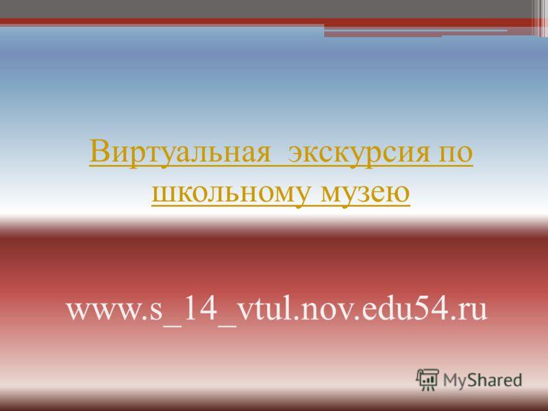 Виртуальная экскурсия по школьному музею www.s_14_vtul.nov.edu54.ru