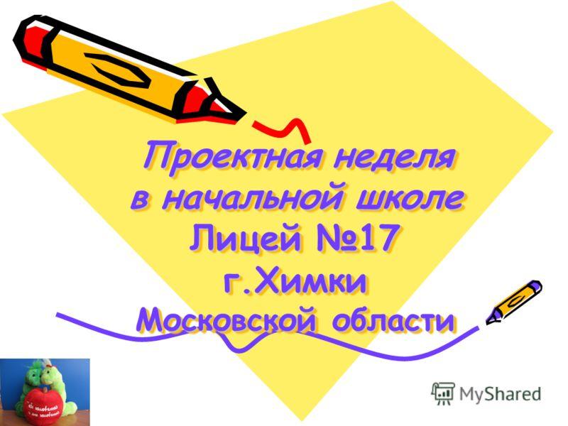 Проектная неделя в начальной школе Лицей 17 г.Химки Московской области