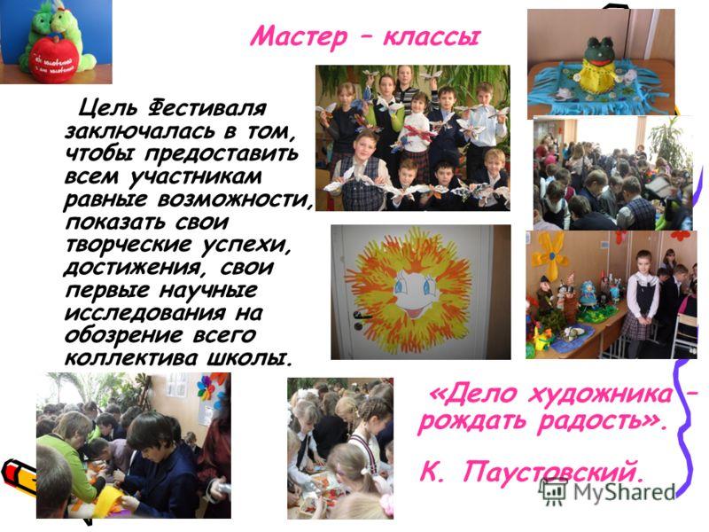 Мастер – классы Цель Фестиваля заключалась в том, чтобы предоставить всем участникам равные возможности, показать свои творческие успехи, достижения, свои первые научные исследования на обозрение всего коллектива школы. «Дело художника – рождать радо