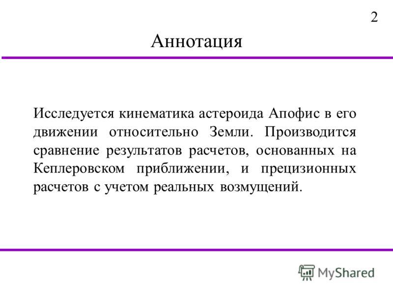 Аннотация Исследуется кинематика астероида Апофис в его движении относительно Земли. Производится сравнение результатов расчетов, основанных на Кеплеровском приближении, и прецизионных расчетов с учетом реальных возмущений. 2
