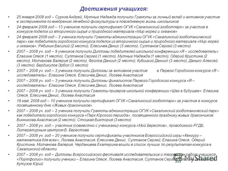 Достижения учащихся: 25 января 2008 год – Сурков Андрей, Мутных Надежда получили Грамоты за личный вклад и активное участие в эксперименте по внедрению лечебной физкультуры в повседневную жизнь школьников 24 февраля 2008 год – 13 учеников получили се