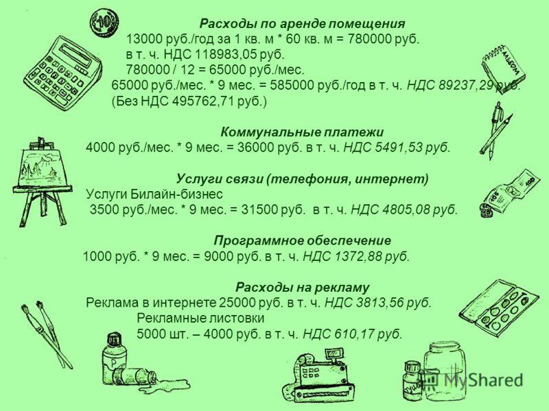Расходы по аренде помещения 13000 руб./год за 1 кв. м * 60 кв. м = 780000 руб. в т. ч. НДС 118983,05 руб. 780000 / 12 = 65000 руб./мес. 65000 руб./мес. * 9 мес. = 585000 руб./год в т. ч. НДС 89237,29 руб. (Без НДС 495762,71 руб.) Коммунальные платежи